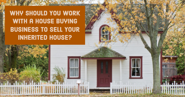 Why Should You Work With a House Buying Business to Sell Your Inherited House?
