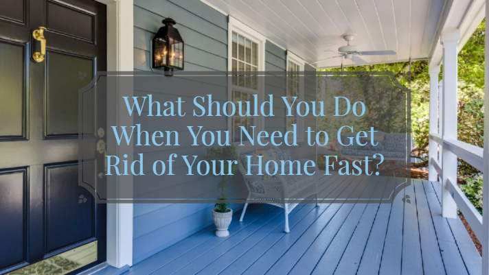 What Should You Do When You Need to Get Rid of Your Home Fast?