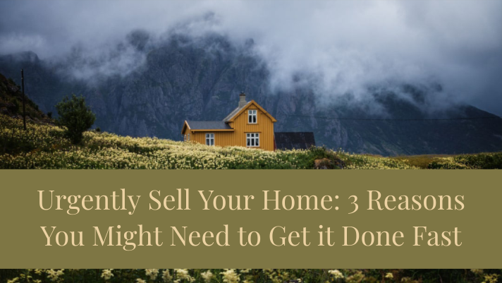 Urgently Sell Your Home: 3 Reasons You Might Need to Get it Done Fast